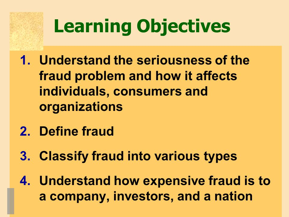 Learning Objectives 1.Understand the seriousness of the fraud problem and how it affects individuals, consumers and organizations 2.Define fraud 3.Cla