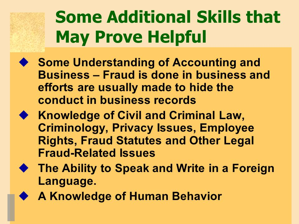 Some Additional Skills that May Prove Helpful  Some Understanding of Accounting and Business – Fraud is done in business and efforts are usually made