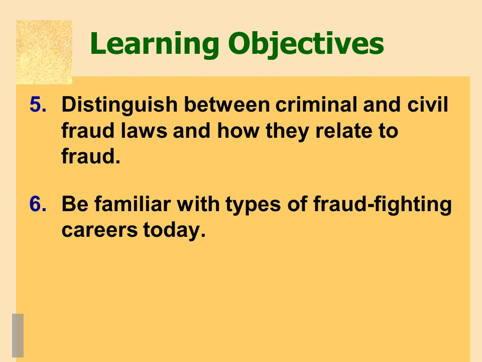 Learning Objectives 5.Distinguish between criminal and civil fraud laws and how they relate to fraud.