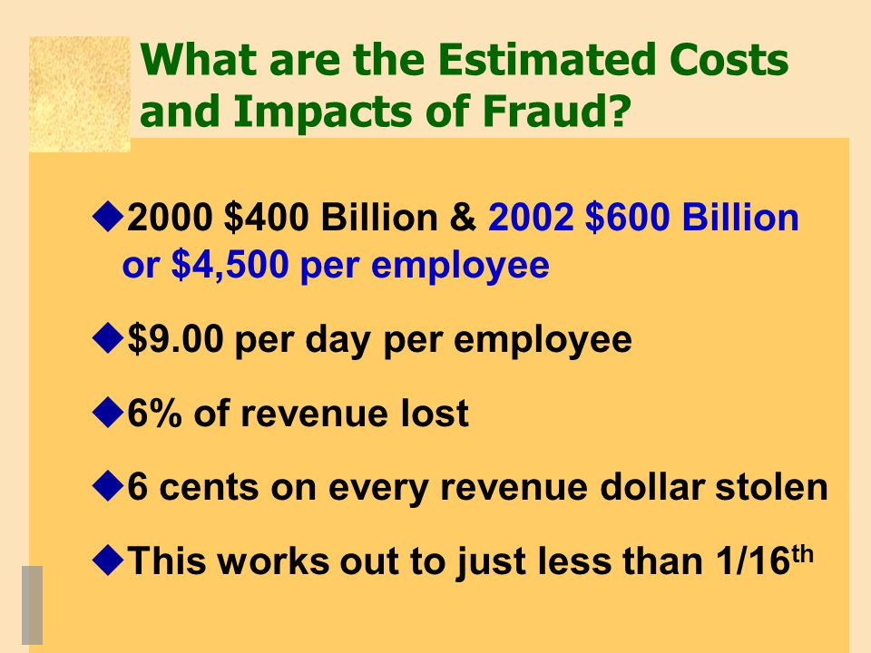 What are the Estimated Costs and Impacts of Fraud?  2000 $400 Billion & 2002 $600 Billion or $4,500 per employee  $9.00 per day per employee  6% of