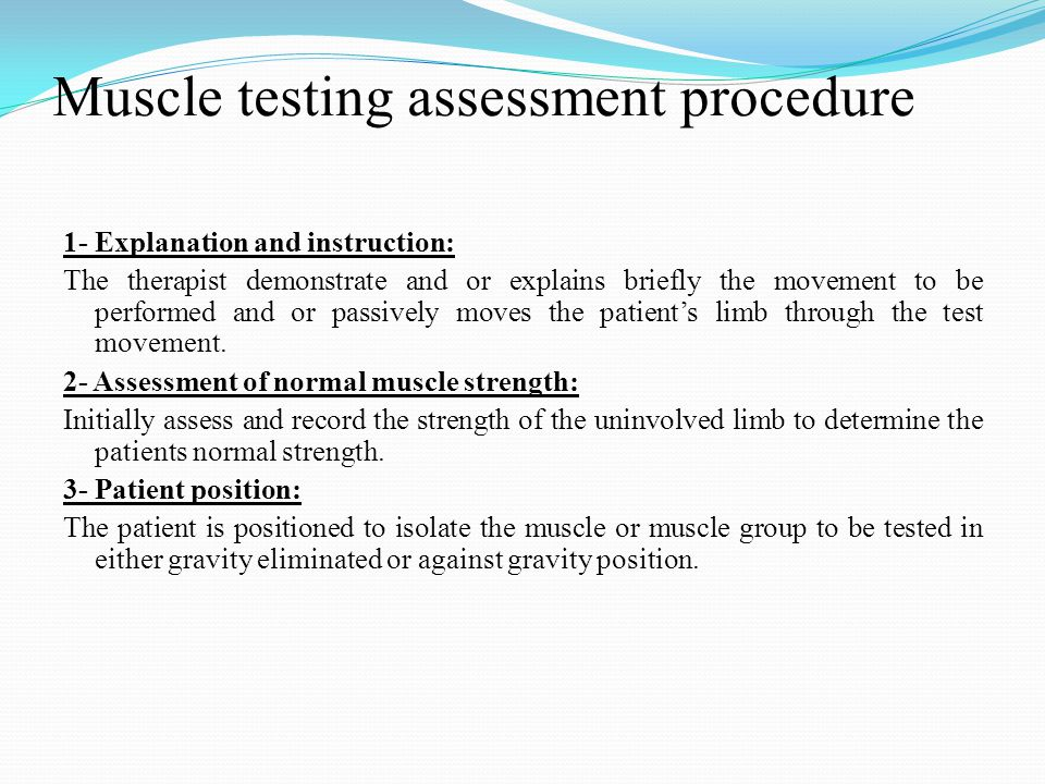 Muscle testing assessment procedure 1- Explanation and instruction: The therapist demonstrate and or explains briefly the movement to be performed and