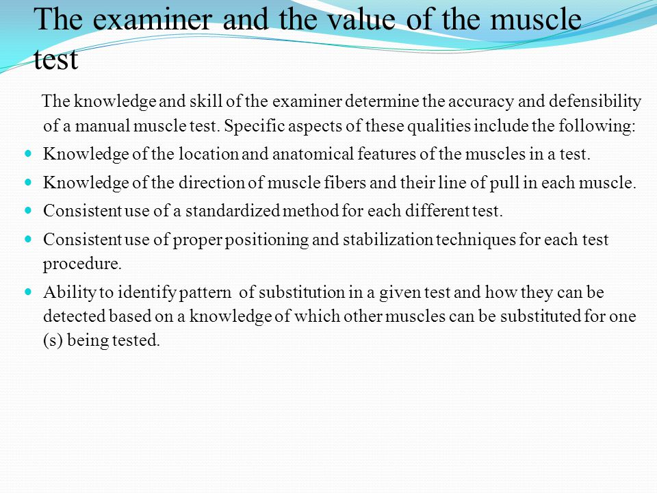 The examiner and the value of the muscle test The knowledge and skill of the examiner determine the accuracy and defensibility of a manual muscle test