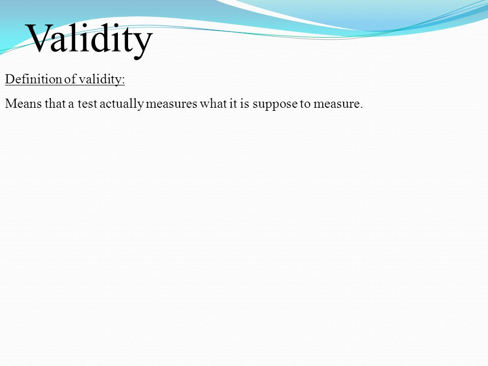 Validity Definition of validity: Means that a test actually measures what it is suppose to measure.