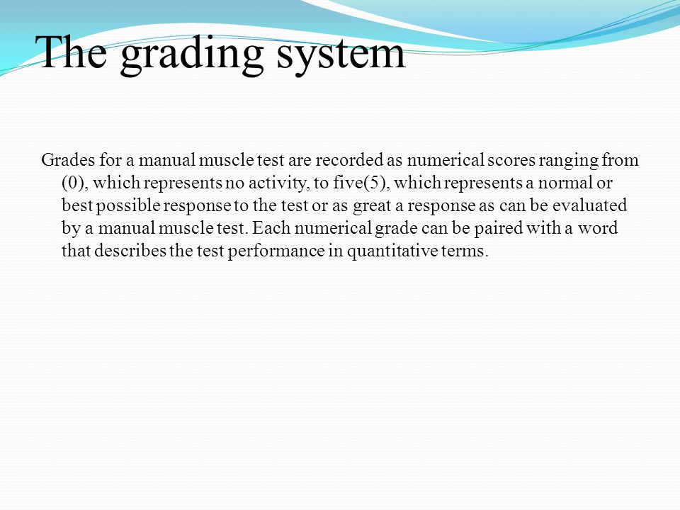 The grading system Grades for a manual muscle test are recorded as numerical scores ranging from (0), which represents no activity, to five(5), which