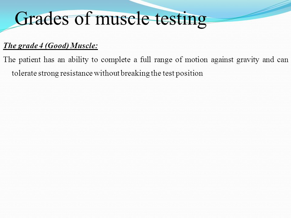 Grades of muscle testing The grade 4 (Good) Muscle: The patient has an ability to complete a full range of motion against gravity and can tolerate str