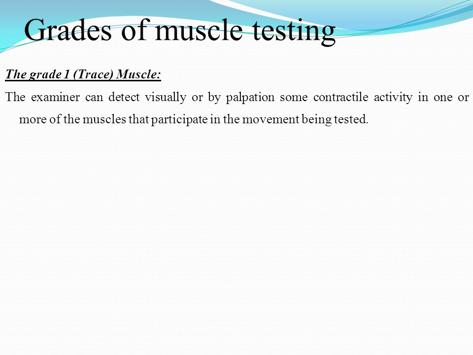 Grades of muscle testing The grade 1 (Trace) Muscle: The examiner can detect visually or by palpation some contractile activity in one or more of the