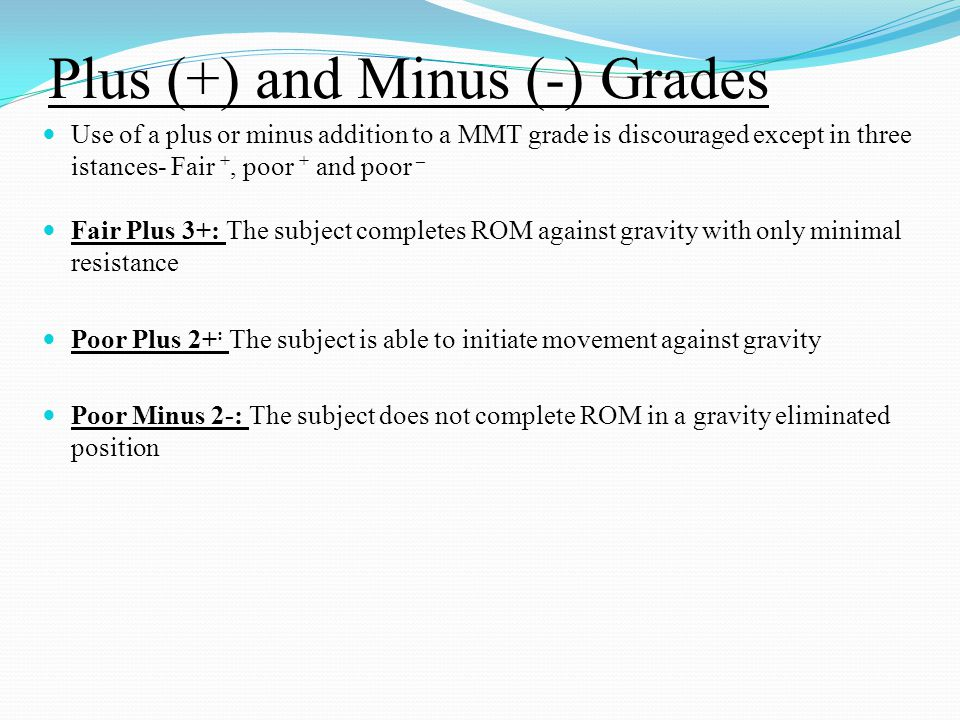 Plus (+) and Minus (-) Grades Use of a plus or minus addition to a MMT grade is discouraged except in three istances- Fair +, poor + and poor – Fair P