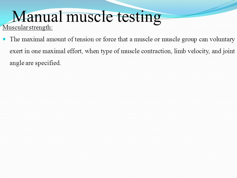 Manual muscle testing Muscular strength: The maximal amount of tension or force that a muscle or muscle group can voluntary exert in one maximal effor