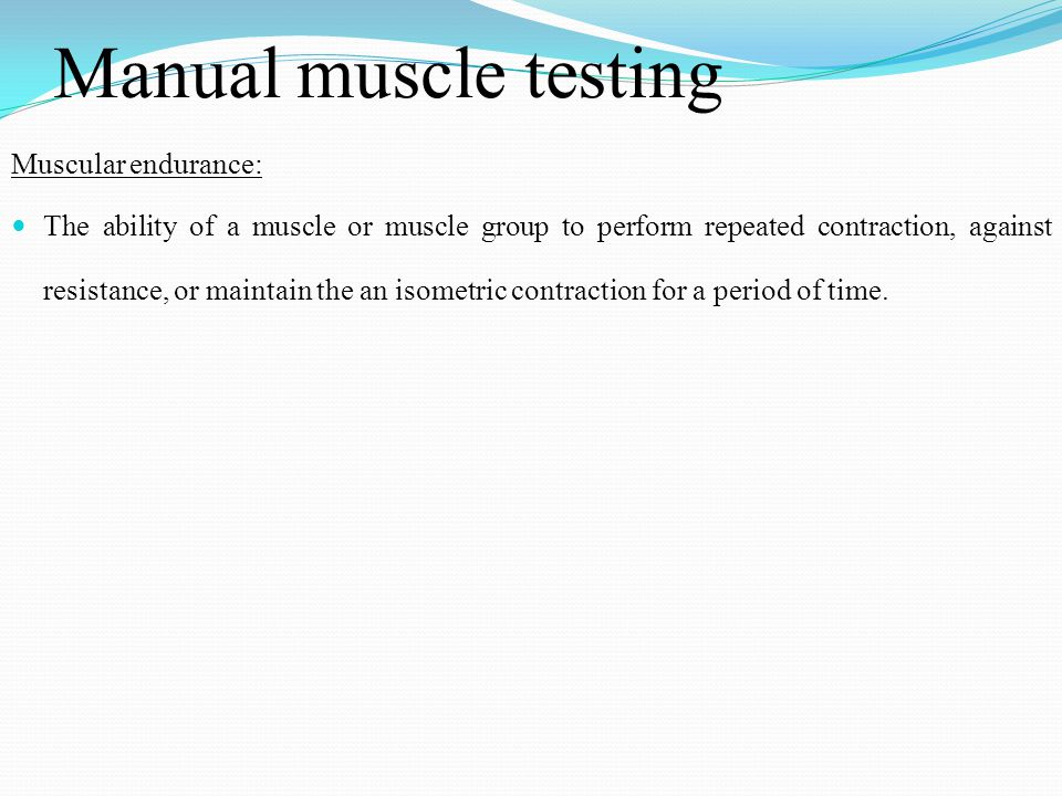 Manual muscle testing Muscular endurance: The ability of a muscle or muscle group to perform repeated contraction, against resistance, or maintain the