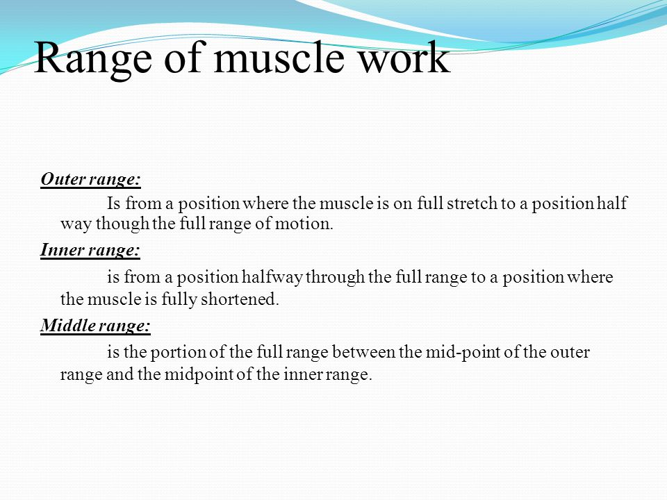 Range of muscle work Outer range: Is from a position where the muscle is on full stretch to a position half way though the full range of motion. Inner