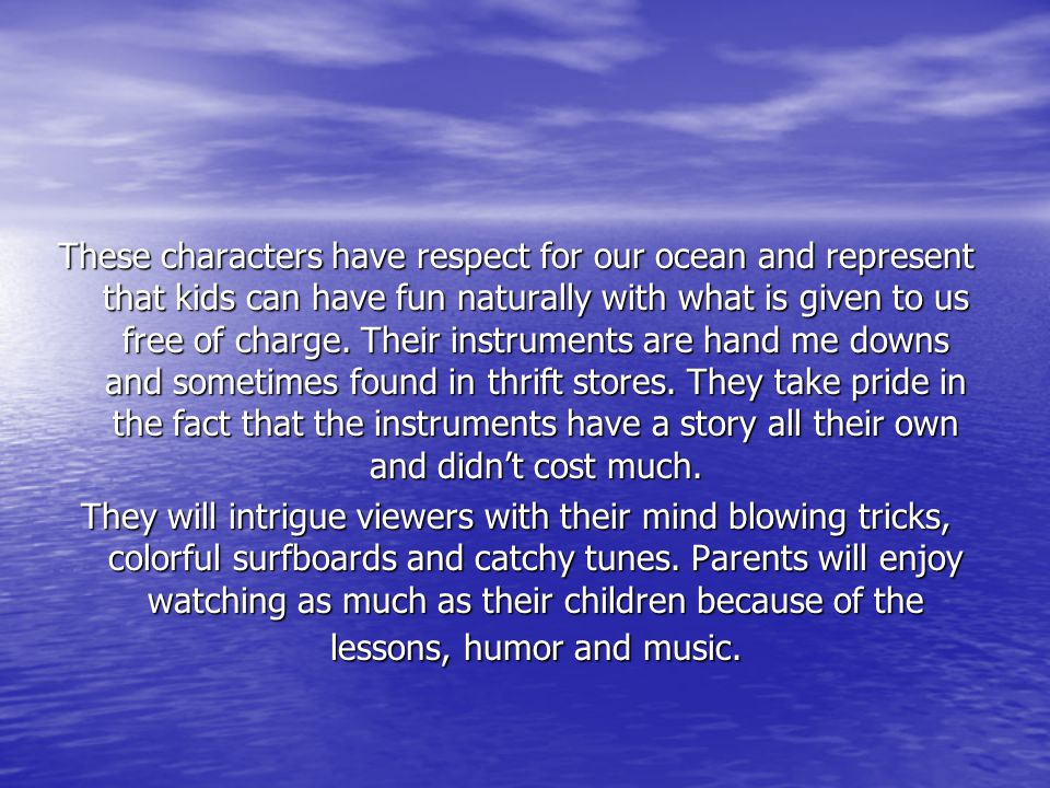 These characters have respect for our ocean and represent that kids can have fun naturally with what is given to us free of charge. Their instruments