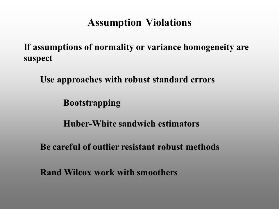 If assumptions of normality or variance homogeneity are suspect Huber-White sandwich estimators Assumption Violations Use approaches with robust standard errors Be careful of outlier resistant robust methods Bootstrapping Rand Wilcox work with smoothers