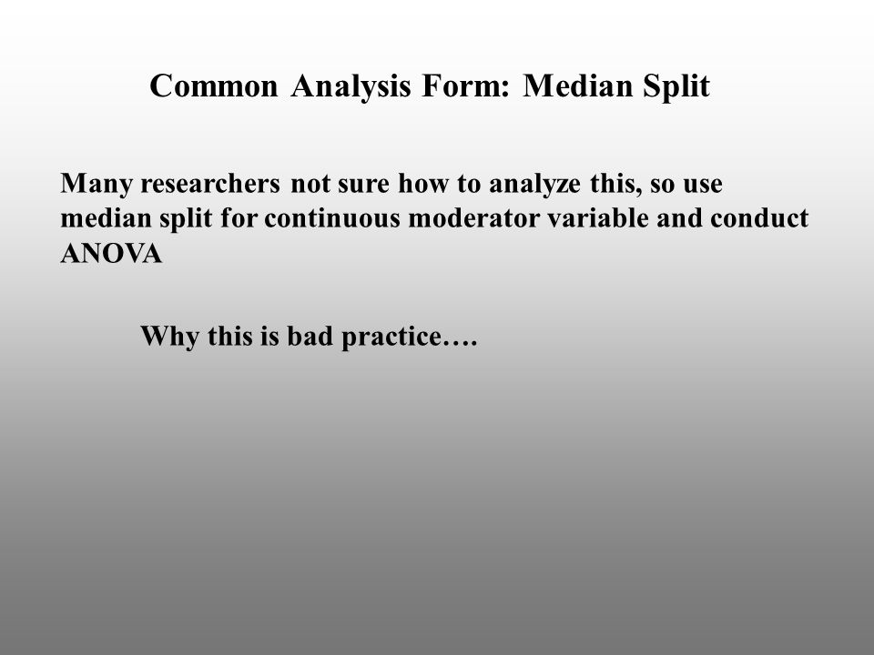 Common Analysis Form: Median Split Many researchers not sure how to analyze this, so use median split for continuous moderator variable and conduct ANOVA Why this is bad practice….