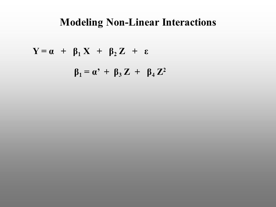 Y = α + β 1 X + β 2 Z + ε Modeling Non-Linear Interactions β 1 = α' + β 3 Z + β 4 Z 2