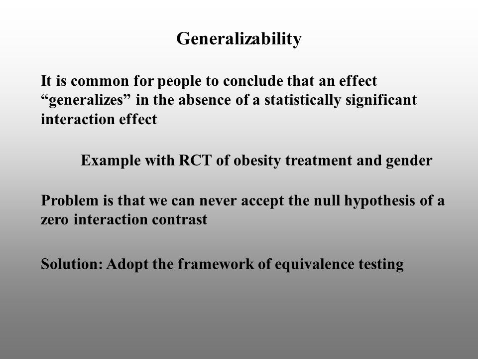 It is common for people to conclude that an effect generalizes in the absence of a statistically significant interaction effect Problem is that we can never accept the null hypothesis of a zero interaction contrast Generalizability Example with RCT of obesity treatment and gender Solution: Adopt the framework of equivalence testing