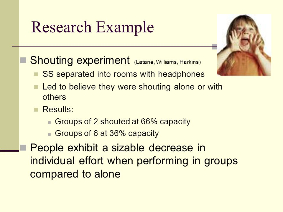 Research Example Shouting experiment (Latane, Williams, Harkins) SS separated into rooms with headphones Led to believe they were shouting alone or wi