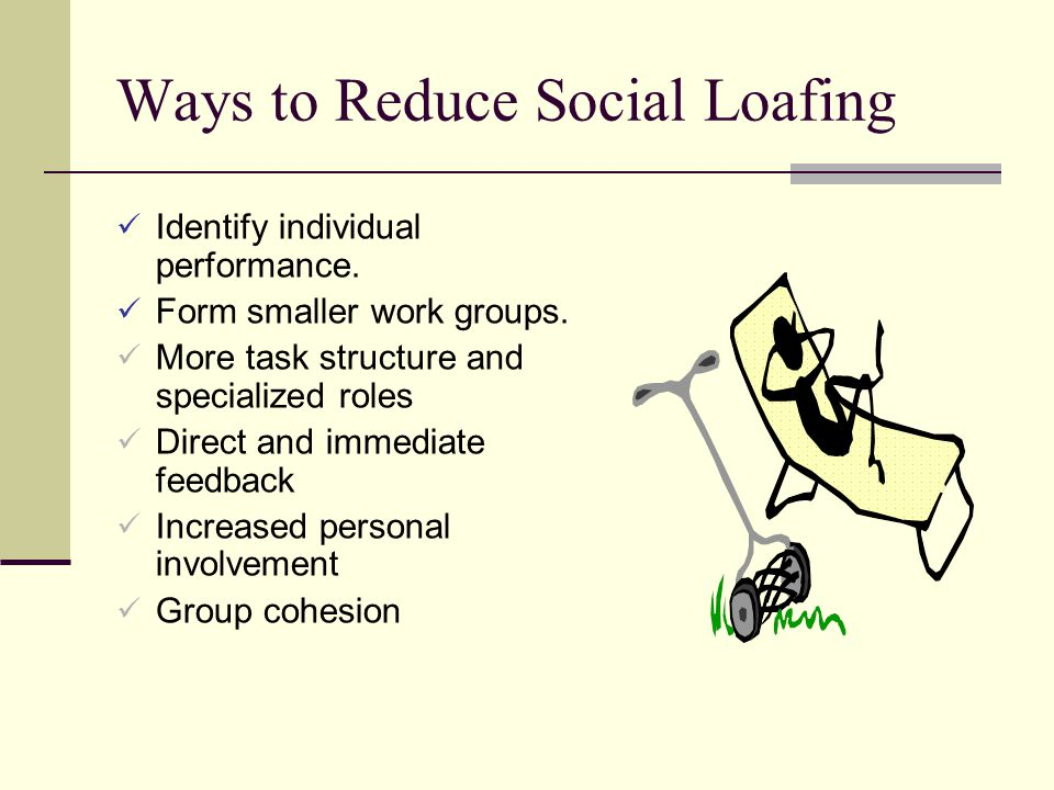 Ways to Reduce Social Loafing Identify individual performance. Form smaller work groups. More task structure and specialized roles Direct and immediat