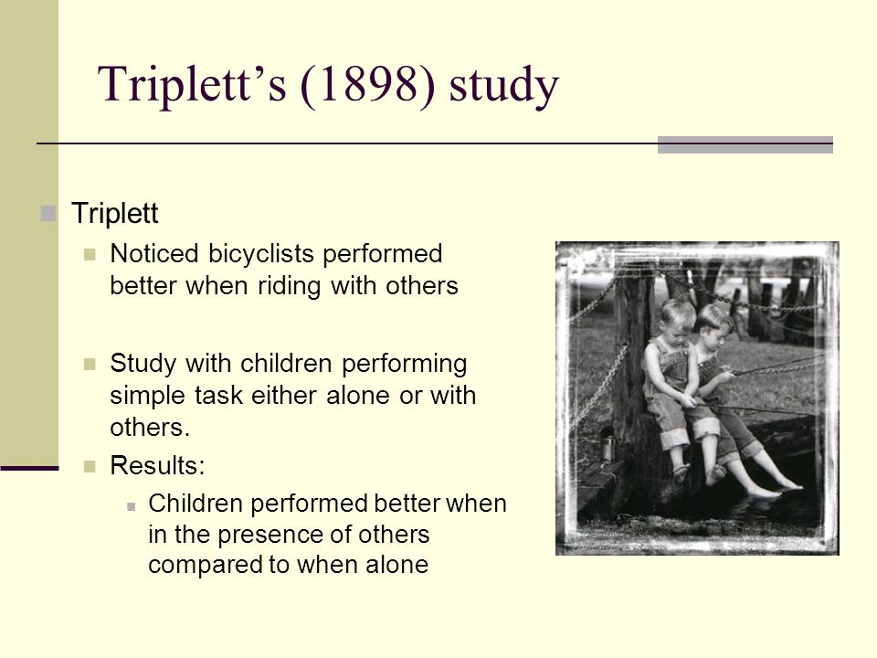 Triplett's (1898) study Triplett Noticed bicyclists performed better when riding with others Study with children performing simple task either alone o