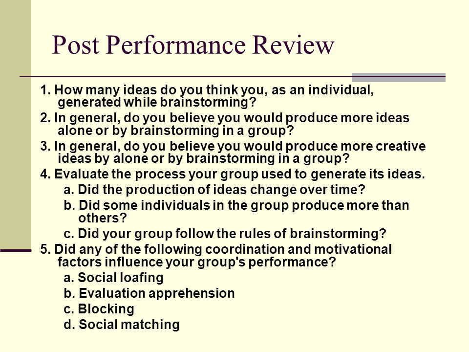 Post Performance Review 1. How many ideas do you think you, as an individual, generated while brainstorming? 2. In general, do you believe you would p