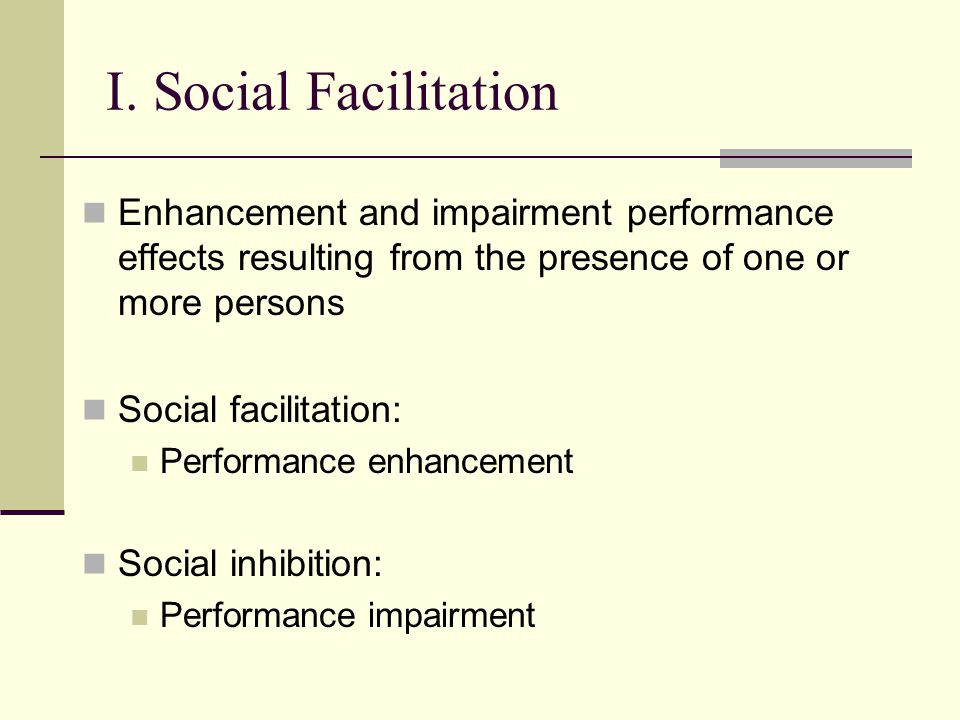I. Social Facilitation Enhancement and impairment performance effects resulting from the presence of one or more persons Social facilitation: Performa