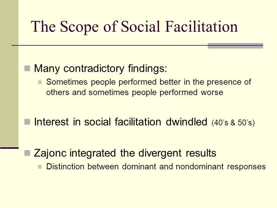Social Facilitation a la Zajonc Dominant response: Well-learned or instinctive behaviors that the organism has practiced and is primed to perform Nondominant response: Novel, complicated, or untried behaviors that the organism has never performed (or performed infrequently) Presence of others increases our tendency to perform dominant responses