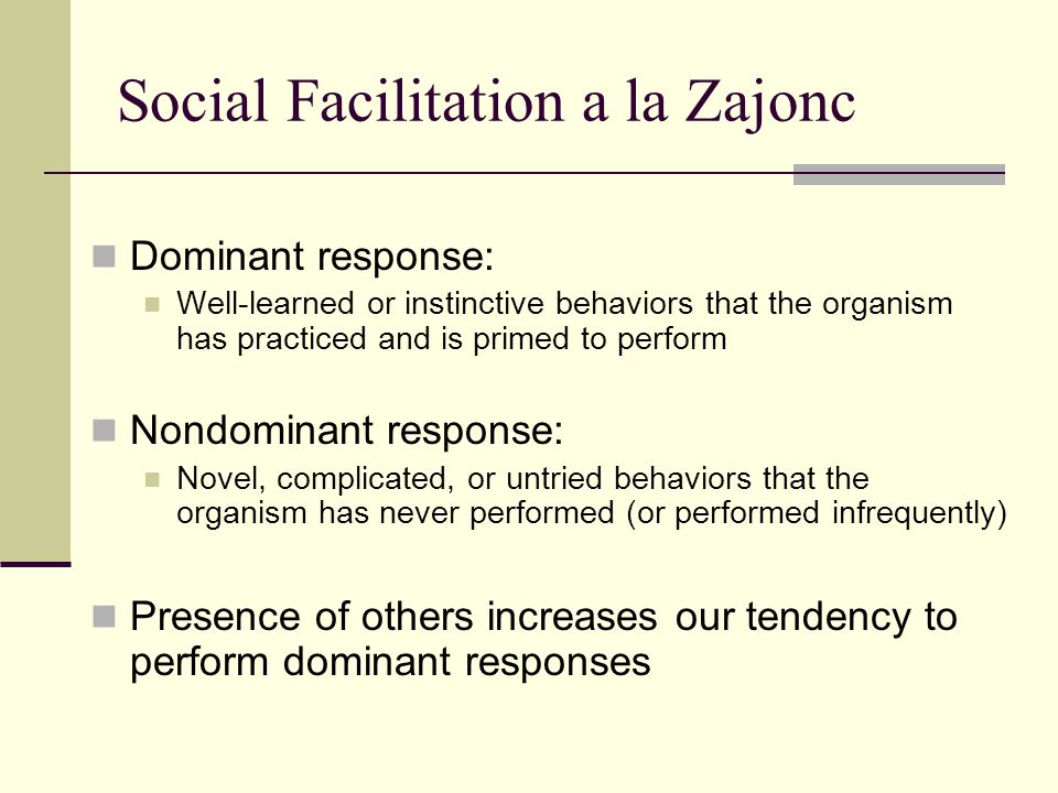 Social Facilitation a la Zajonc Dominant response: Well-learned or instinctive behaviors that the organism has practiced and is primed to perform Nond