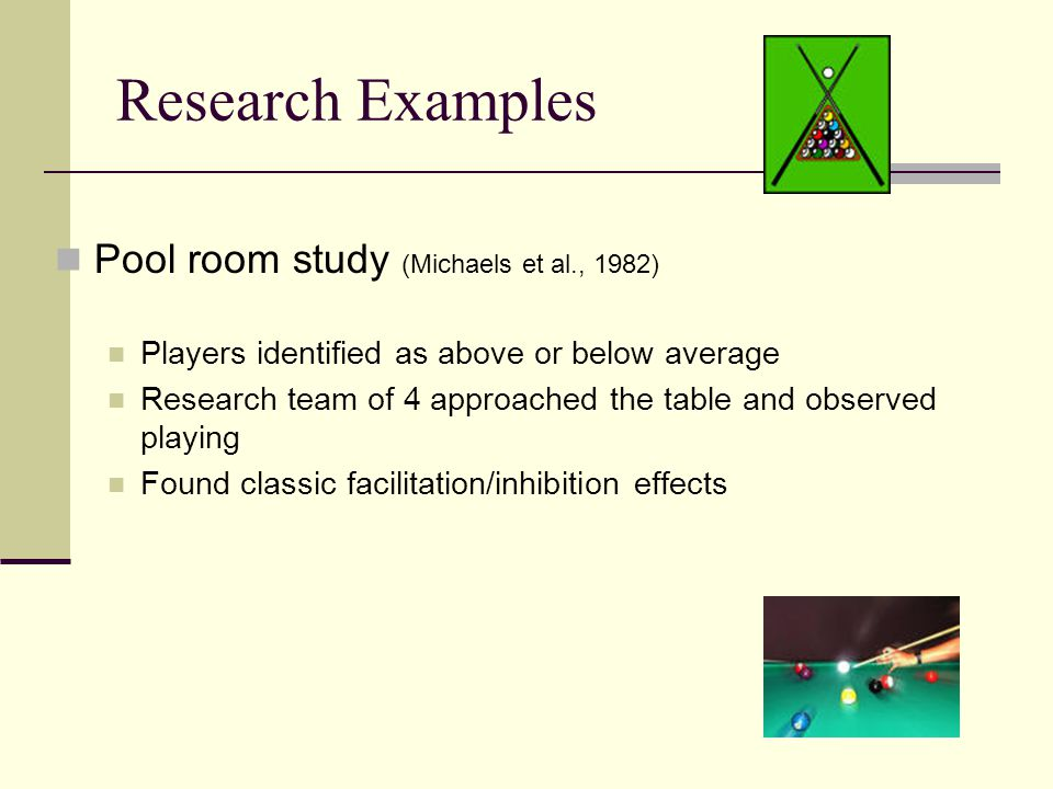 Research Examples Pool room study (Michaels et al., 1982) Players identified as above or below average Research team of 4 approached the table and obs