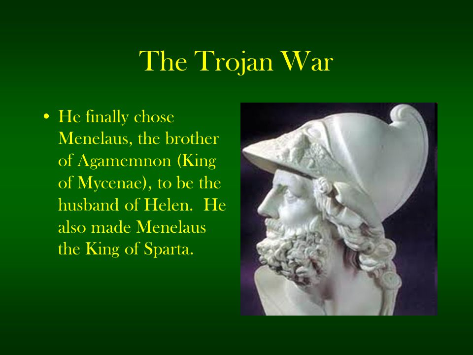 The Trojan War He finally chose Menelaus, the brother of Agamemnon (King of Mycenae), to be the husband of Helen. He also made Menelaus the King of Sp