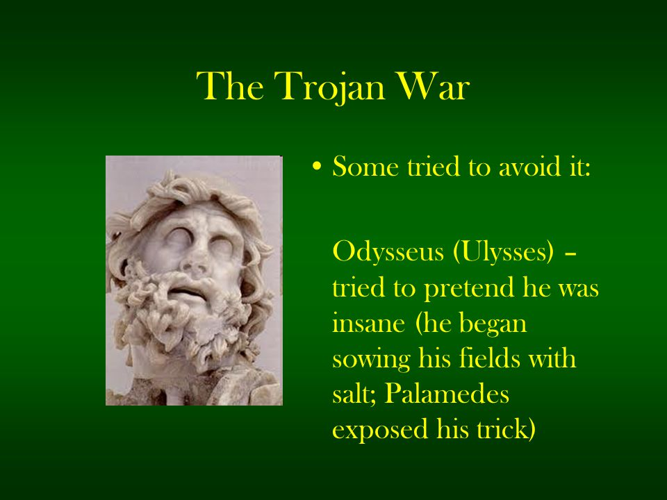 The Trojan War Some tried to avoid it: Odysseus (Ulysses) – tried to pretend he was insane (he began sowing his fields with salt; Palamedes exposed hi
