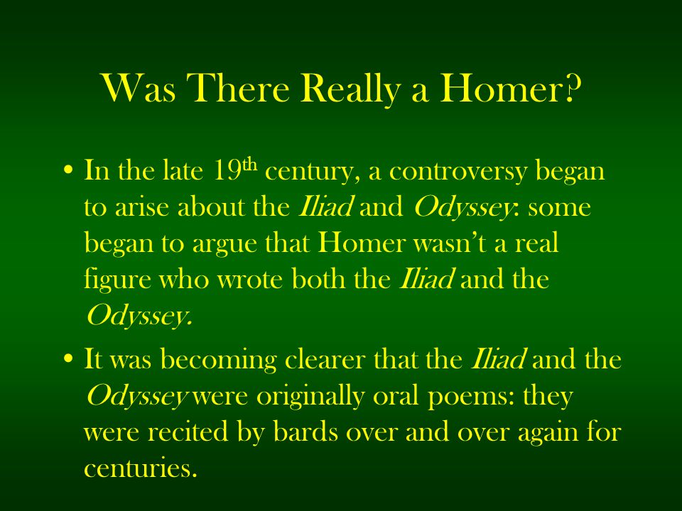 Was There Really a Homer? In the late 19 th century, a controversy began to arise about the Iliad and Odyssey: some began to argue that Homer wasn't a