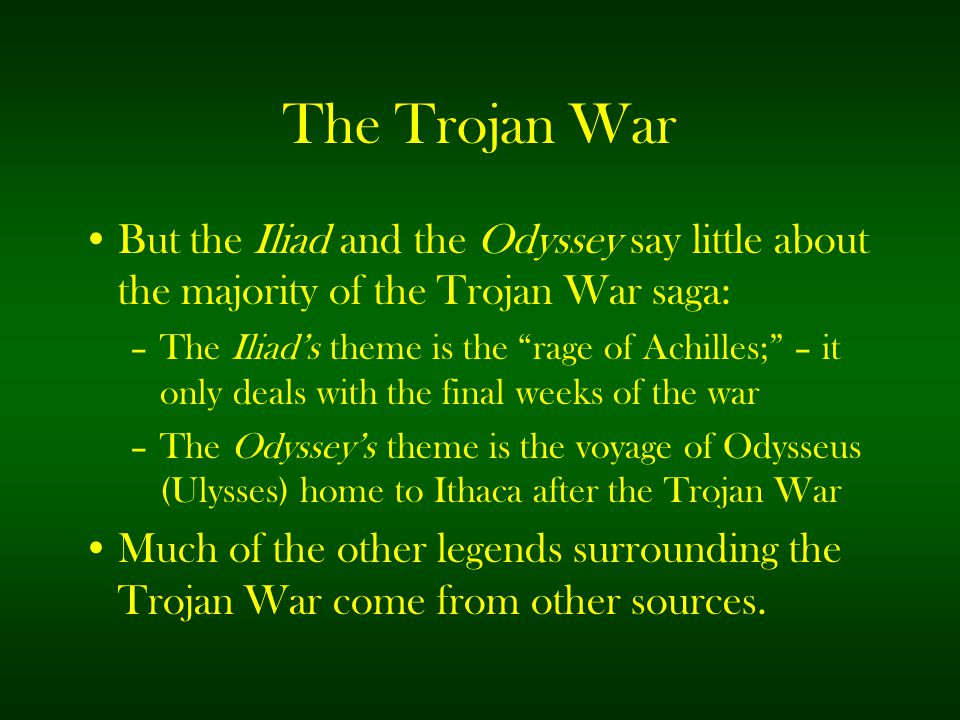 """The Trojan War But the Iliad and the Odyssey say little about the majority of the Trojan War saga: –The Iliad's theme is the """"rage of Achilles;"""" – it"""