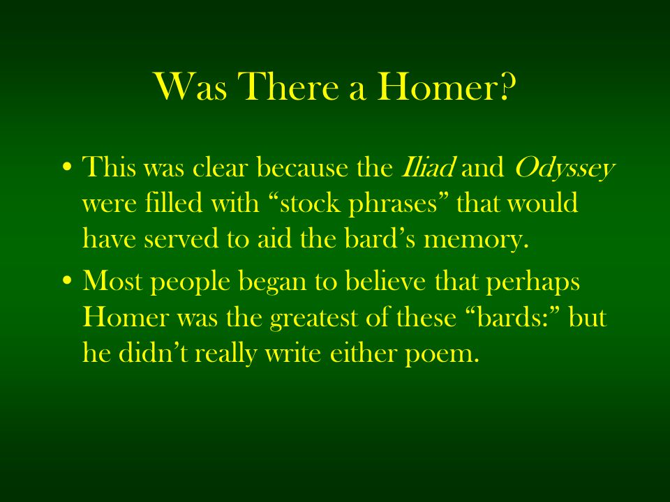 """Was There a Homer? This was clear because the Iliad and Odyssey were filled with """"stock phrases"""" that would have served to aid the bard's memory. Most"""