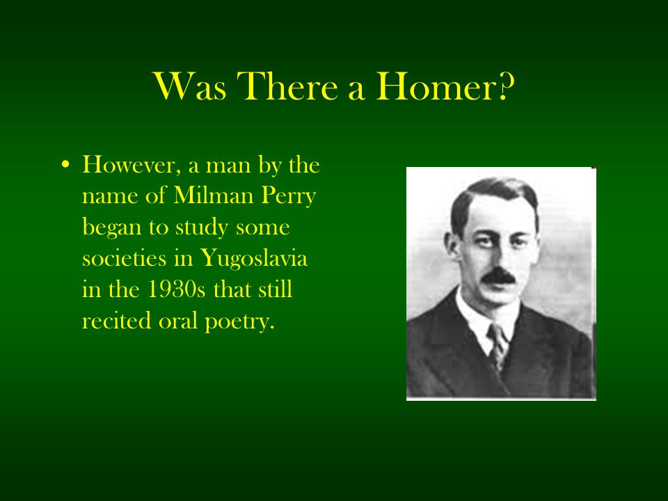 Was There a Homer? However, a man by the name of Milman Perry began to study some societies in Yugoslavia in the 1930s that still recited oral poetry.
