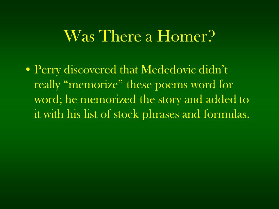 """Was There a Homer? Perry discovered that Mededovic didn't really """"memorize"""" these poems word for word; he memorized the story and added to it with his"""