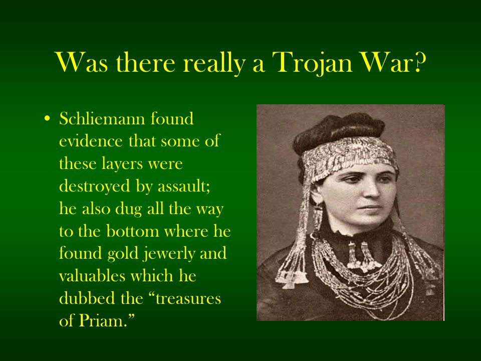 Was there really a Trojan War? Schliemann found evidence that some of these layers were destroyed by assault; he also dug all the way to the bottom wh