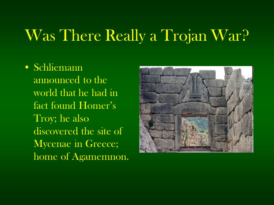 Was There Really a Trojan War? Schliemann announced to the world that he had in fact found Homer's Troy; he also discovered the site of Mycenae in Gre