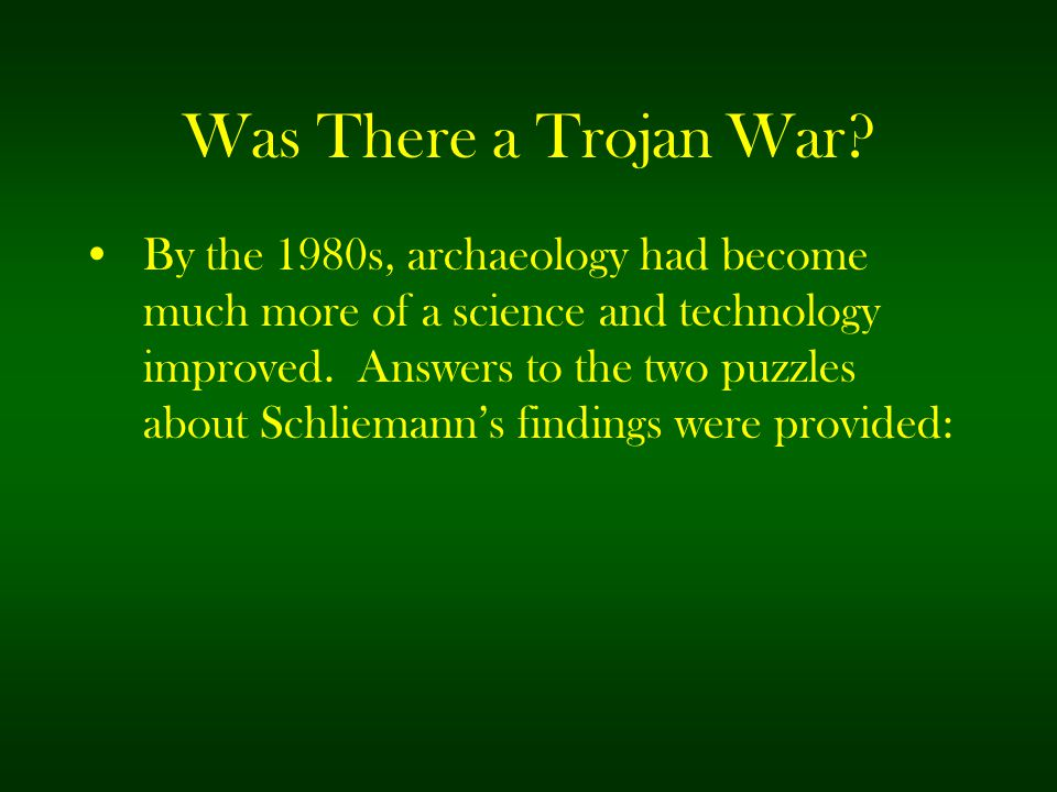 Was There a Trojan War? By the 1980s, archaeology had become much more of a science and technology improved. Answers to the two puzzles about Schliema