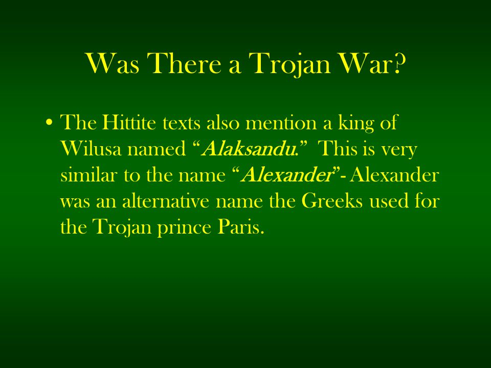 """Was There a Trojan War? The Hittite texts also mention a king of Wilusa named """"Alaksandu."""" This is very similar to the name """"Alexander""""- Alexander was"""