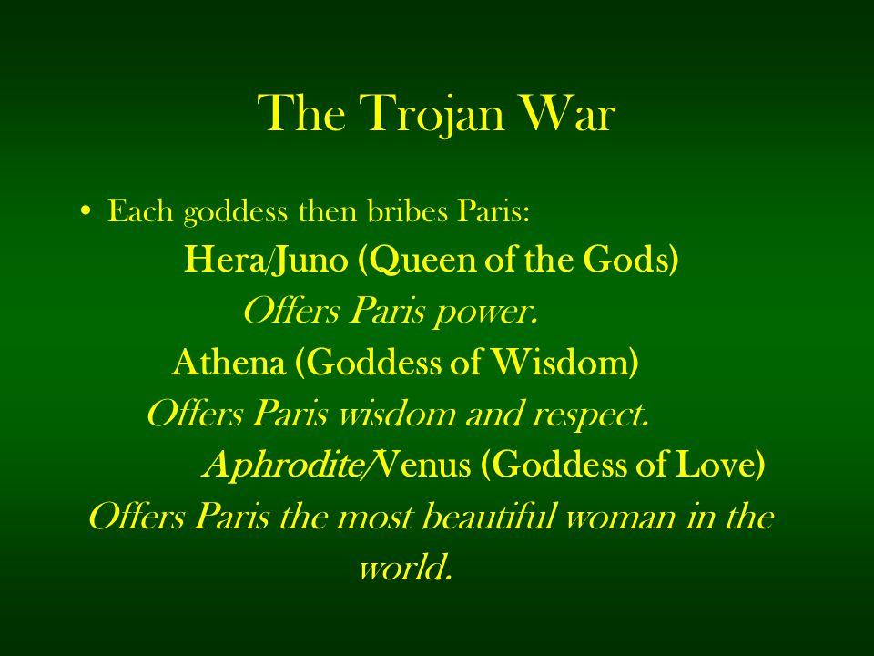 The Trojan War Each goddess then bribes Paris: Hera / Juno (Queen of the Gods) Offers Paris power. Athena (Goddess of Wisdom) Offers Paris wisdom and