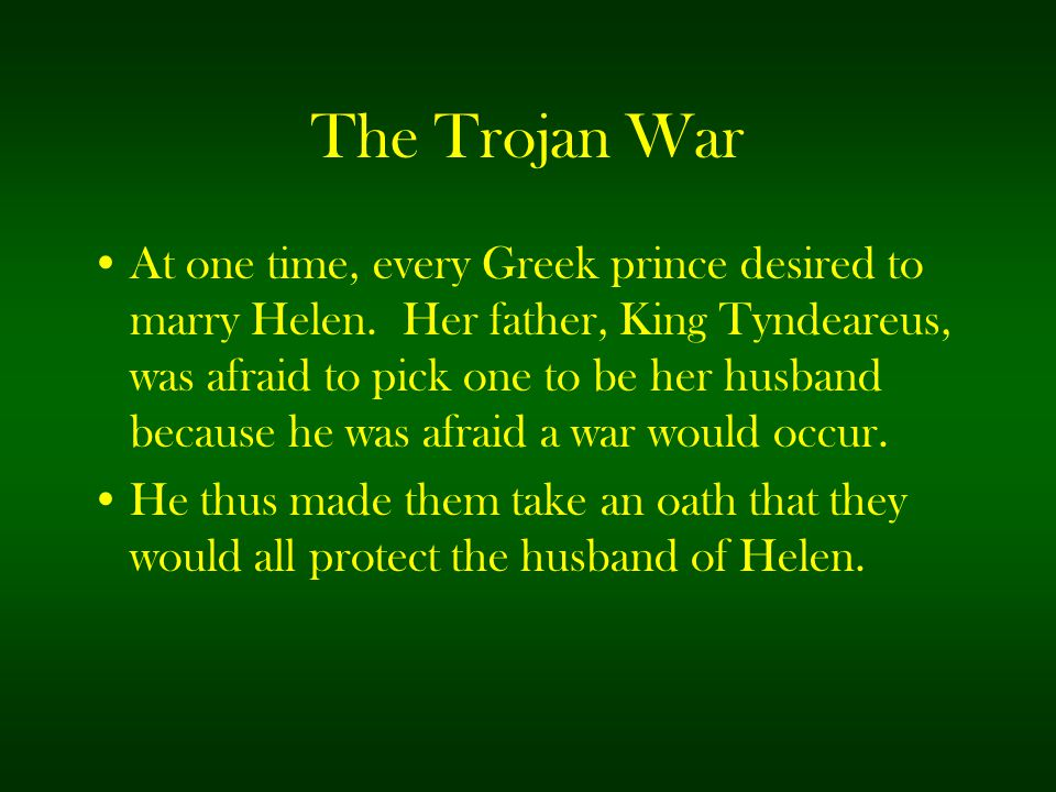 The Trojan War At one time, every Greek prince desired to marry Helen. Her father, King Tyndeareus, was afraid to pick one to be her husband because h