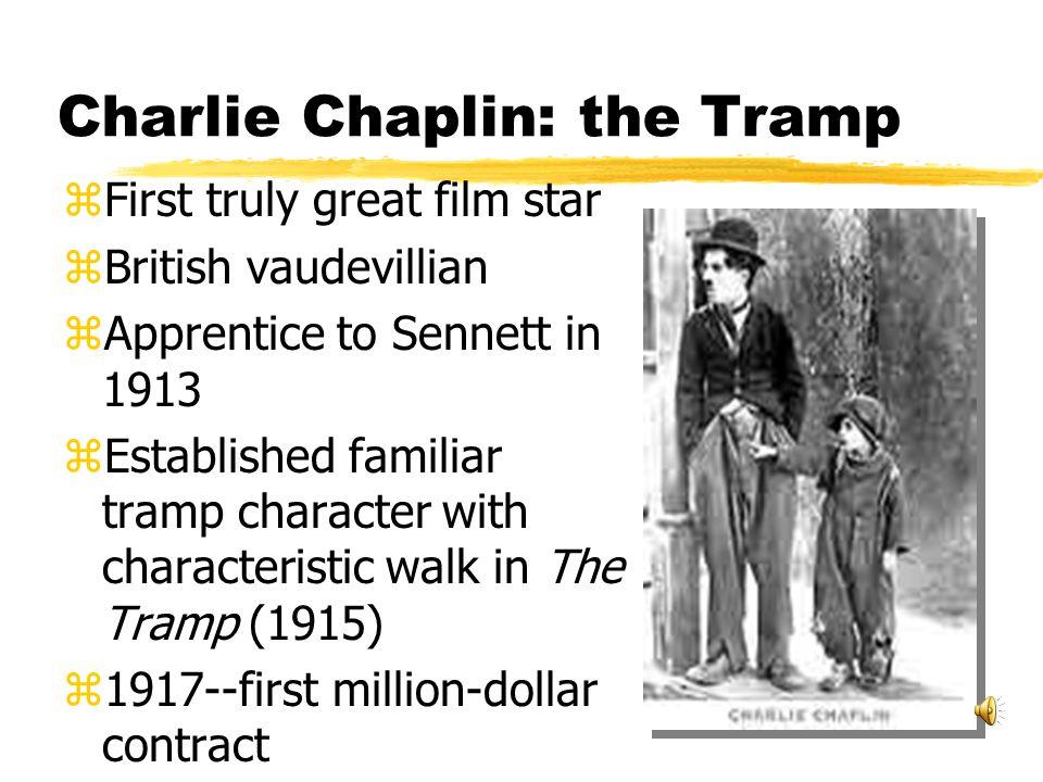 Charlie Chaplin: the Tramp zFirst truly great film star zBritish vaudevillian zApprentice to Sennett in 1913 zEstablished familiar tramp character with characteristic walk in The Tramp (1915) z1917--first million-dollar contract