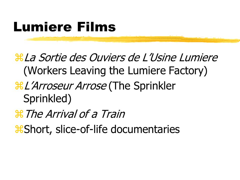 Lumiere Films zLa Sortie des Ouviers de L'Usine Lumiere (Workers Leaving the Lumiere Factory) zL'Arroseur Arrose (The Sprinkler Sprinkled) zThe Arrival of a Train zShort, slice-of-life documentaries