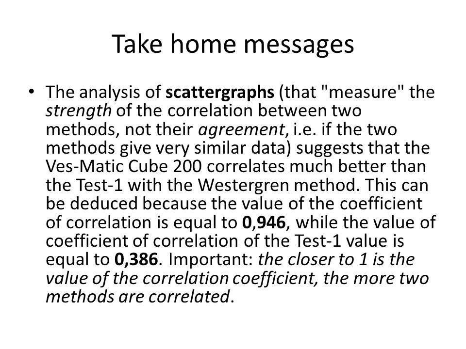 Take home messages The analysis of scattergraphs (that measure the strength of the correlation between two methods, not their agreement, i.e.