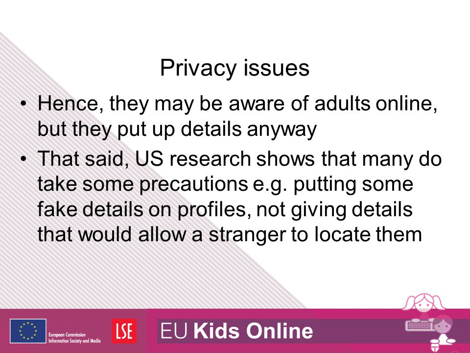 Privacy issues Hence, they may be aware of adults online, but they put up details anyway That said, US research shows that many do take some precautio