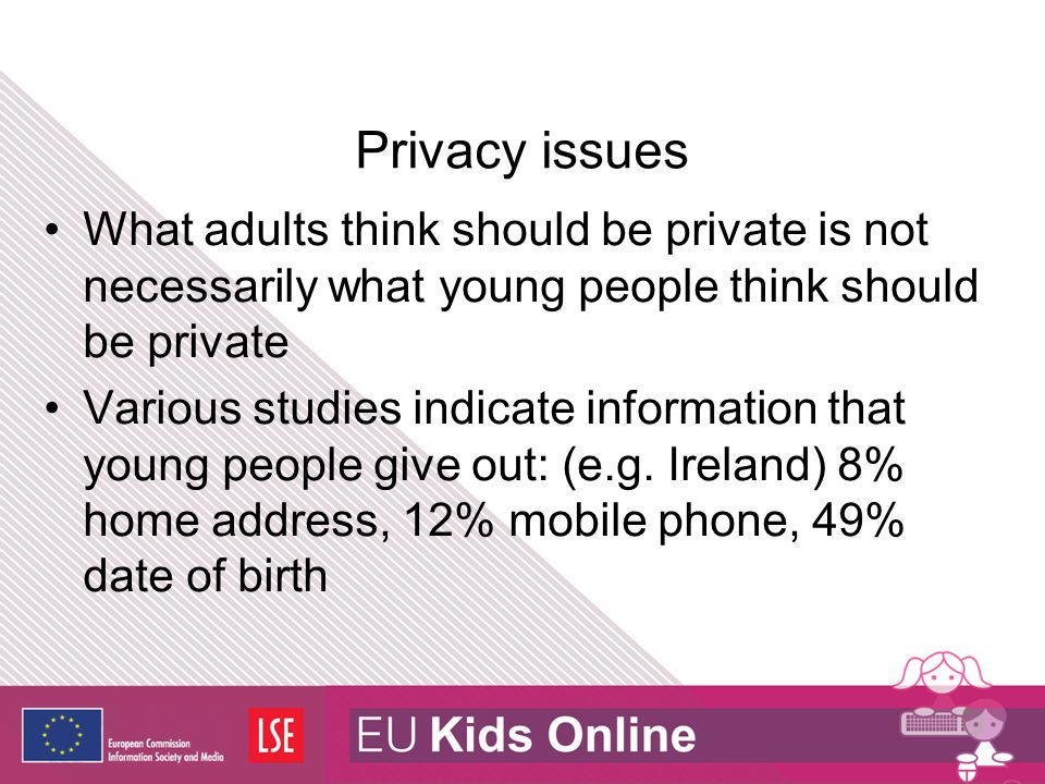 Privacy issues What adults think should be private is not necessarily what young people think should be private Various studies indicate information t
