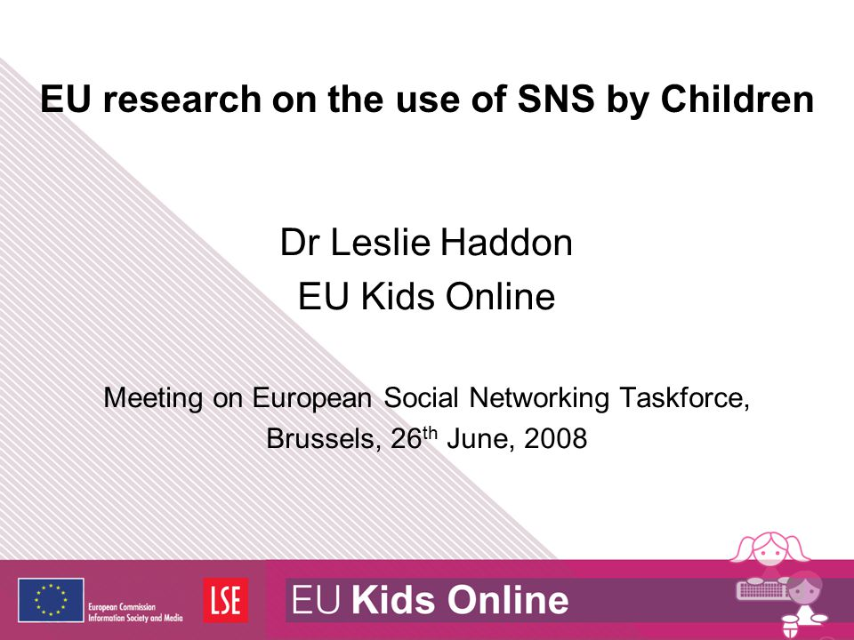 EU research on the use of SNS by Children Dr Leslie Haddon EU Kids Online Meeting on European Social Networking Taskforce, Brussels, 26 th June, 2008