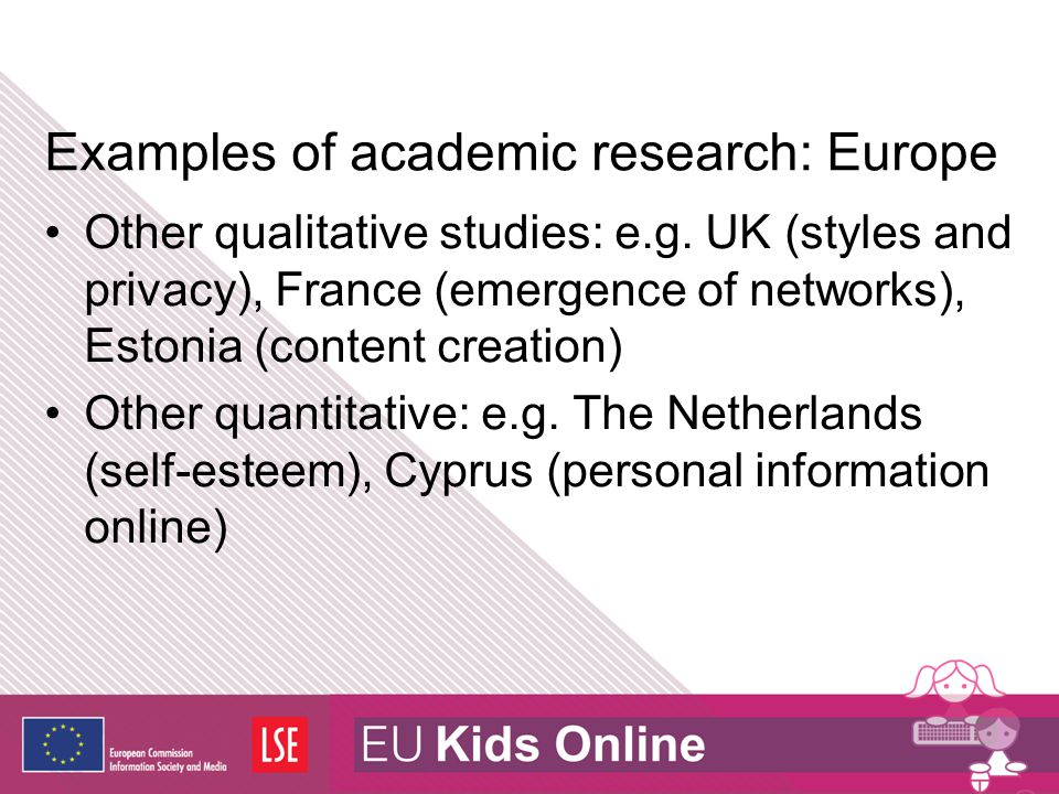 Examples of academic research: Europe Other qualitative studies: e.g. UK (styles and privacy), France (emergence of networks), Estonia (content creati