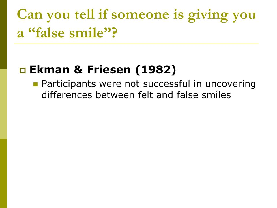 "Can you tell if someone is giving you a ""false smile""?  Ekman & Friesen (1982) Participants were not successful in uncovering differences between fel"