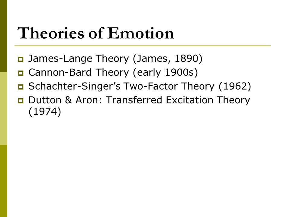 Theories of Emotion  James-Lange Theory (James, 1890)  Cannon-Bard Theory (early 1900s)  Schachter-Singer's Two-Factor Theory (1962)  Dutton & Aro
