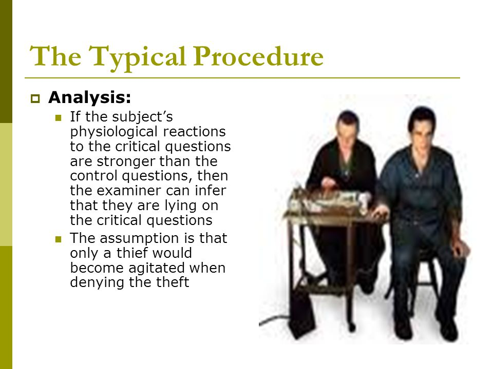 The Typical Procedure  Analysis: If the subject's physiological reactions to the critical questions are stronger than the control questions, then the